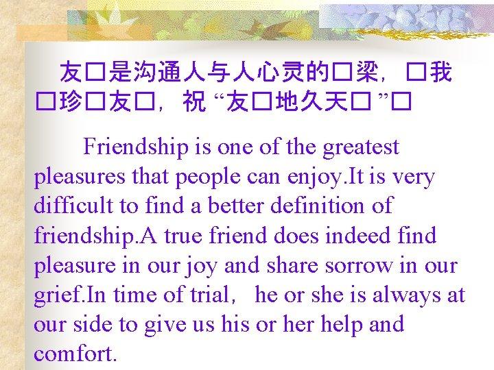 "友�是沟通人与人心灵的�梁,�我 �珍�友�,祝 ""友�地久天� ""�   Friendship is one of the greatest pleasures that people can"