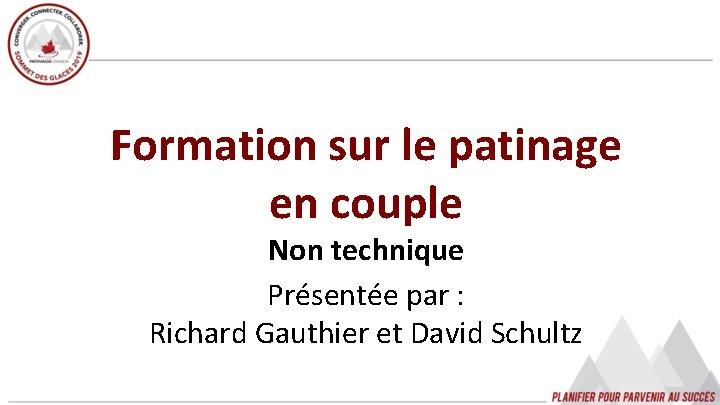 Formation sur le patinage en couple Non technique Présentée par : Richard Gauthier et