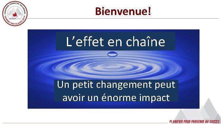 Bienvenue! … L'effet en chaîne Un petit changement peut avoir un énorme impact