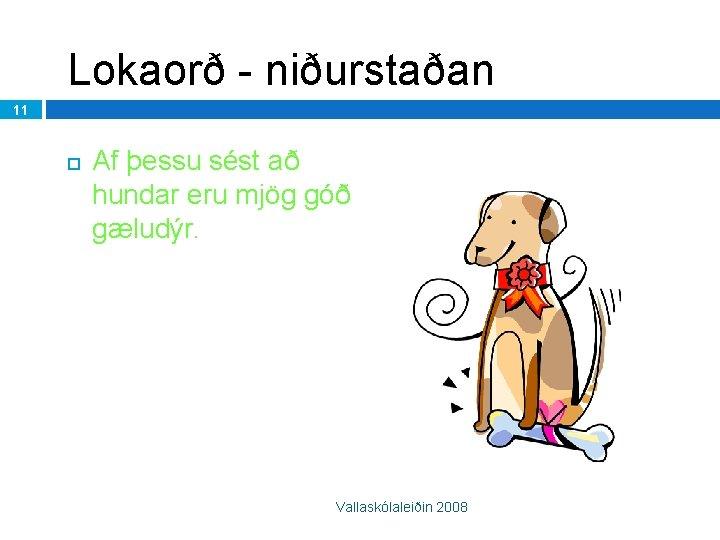 Lokaorð - niðurstaðan 11 Af þessu sést að hundar eru mjög góð gæludýr. Vallaskólaleiðin