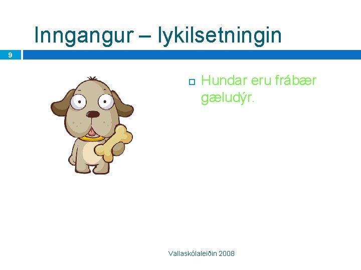 Inngangur – lykilsetningin 9 Hundar eru frábær gæludýr. Vallaskólaleiðin 2008