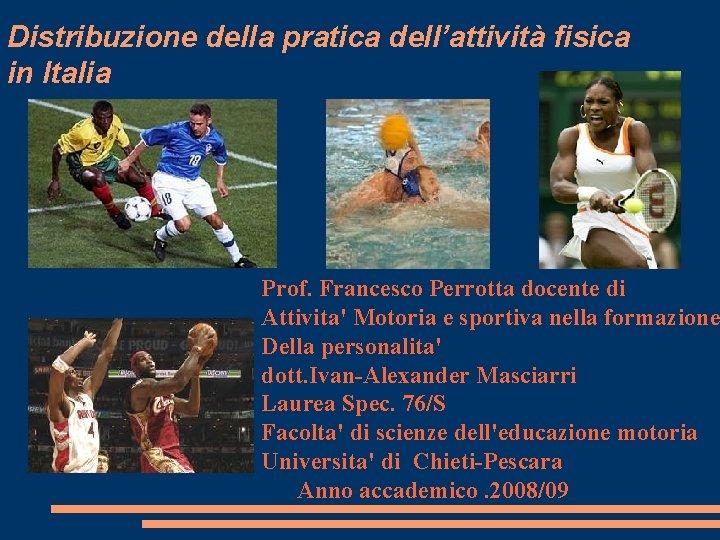 Distribuzione della pratica dell'attività fisica in Italia Prof. Francesco Perrotta docente di Attivita' Motoria