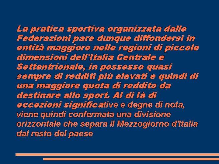 La pratica sportiva organizzata dalle Federazioni pare dunque diffondersi in entità maggiore nelle regioni