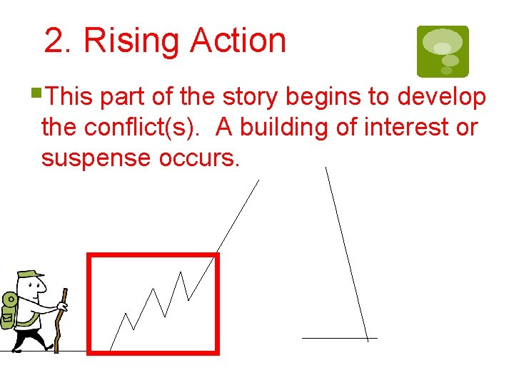2. Rising Action §This part of the story begins to develop the conflict(s). A
