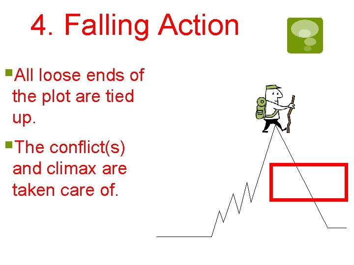 4. Falling Action §All loose ends of the plot are tied up. §The conflict(s)