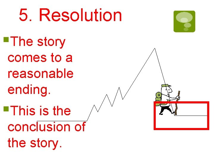 5. Resolution §The story comes to a reasonable ending. §This is the conclusion of