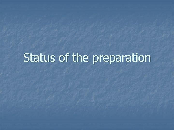 Status of the preparation