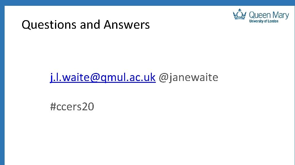 Questions and Answers j. l. waite@qmul. ac. uk @janewaite #ccers 20