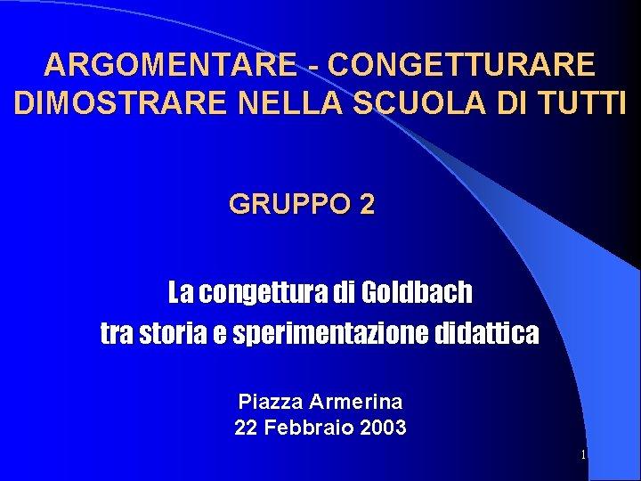 ARGOMENTARE - CONGETTURARE DIMOSTRARE NELLA SCUOLA DI TUTTI GRUPPO 2 La congettura di Goldbach