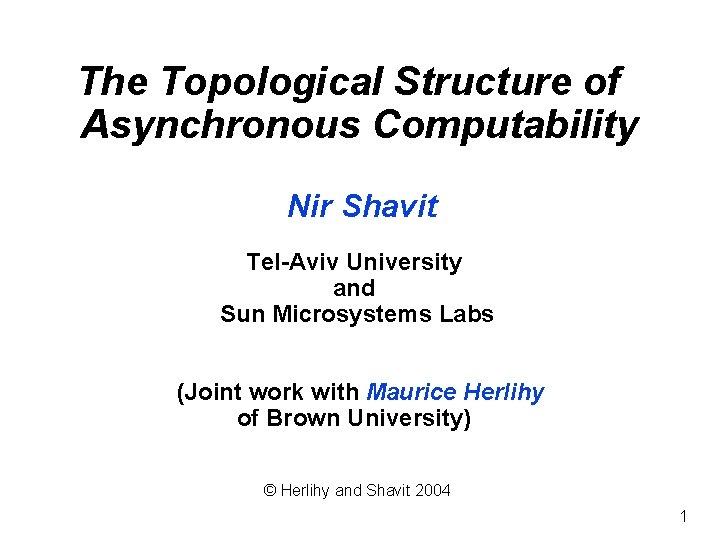 The Topological Structure of Asynchronous Computability Nir Shavit Tel-Aviv University and Sun Microsystems Labs