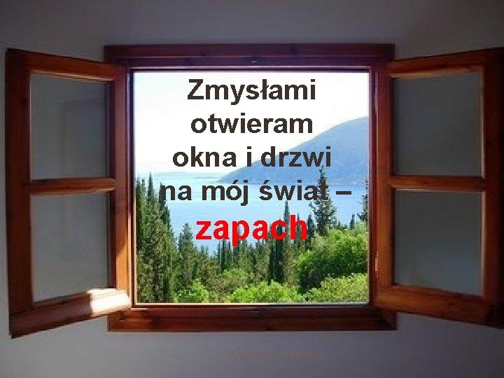 Zmysłami ZMYSŁAMI OTWIERAM otwieram okna i drzwi OKNA I DRZWI NA MÓJ na mój