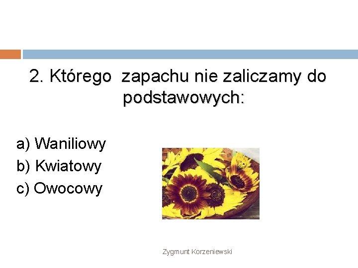 2. Którego zapachu nie zaliczamy do podstawowych: a) Waniliowy b) Kwiatowy c) Owocowy Zygmunt