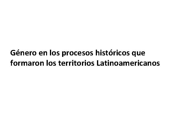 Género en los procesos históricos que formaron los territorios Latinoamericanos