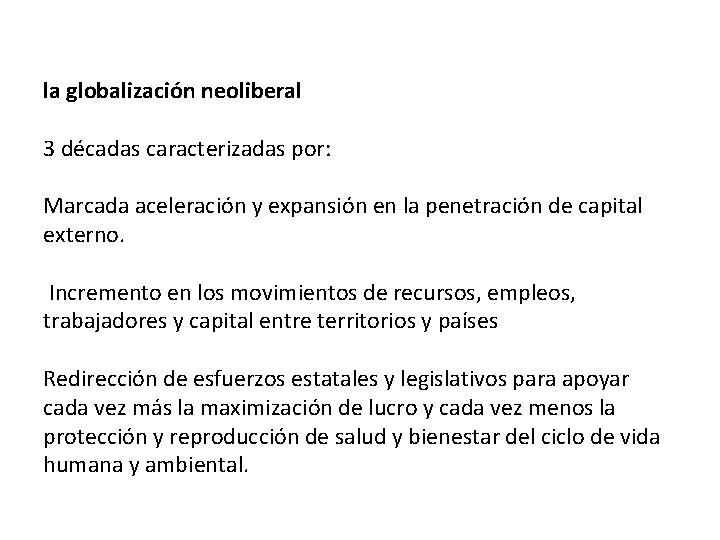la globalización neoliberal 3 décadas caracterizadas por: Marcada aceleración y expansión en la