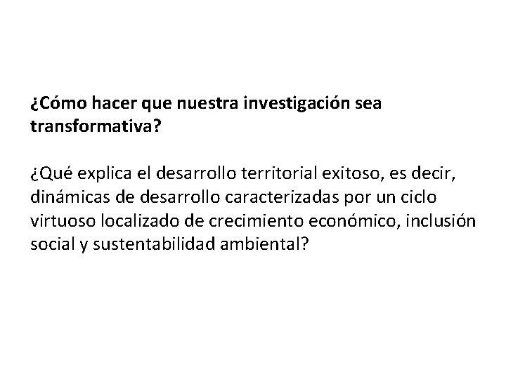 ¿Cómo hacer que nuestra investigación sea transformativa? ¿Qué explica el desarrollo territorial exitoso, es