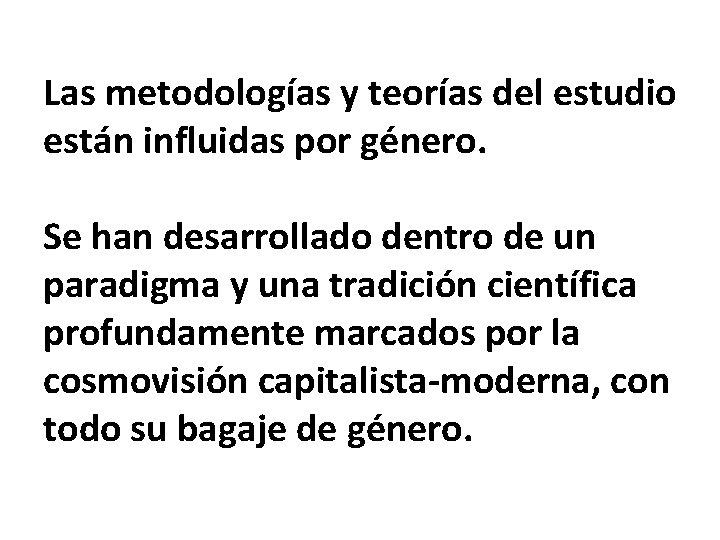 Las metodologías y teorías del estudio están influidas por género. Se han desarrollado dentro