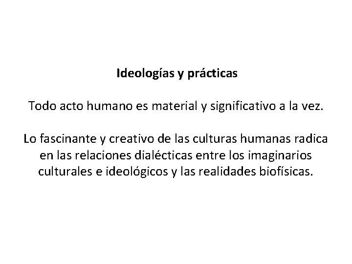 Ideologías y prácticas Todo acto humano es material y significativo a la vez.