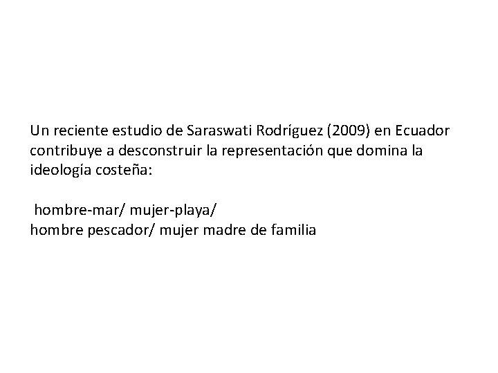 Un reciente estudio de Saraswati Rodríguez (2009) en Ecuador contribuye a desconstruir la representación
