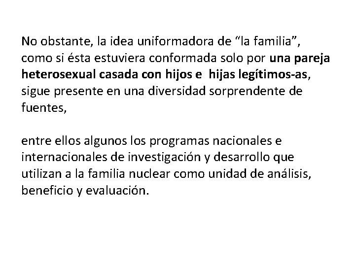 """No obstante, la idea uniformadora de """"la familia"""", como si ésta estuviera conformada solo"""