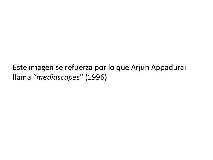 """Este imagen se refuerza por lo que Arjun Appadurai llama """"mediascapes"""" (1996)"""