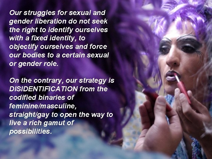 Our struggles for sexual and gender liberation do not seek the right to identify