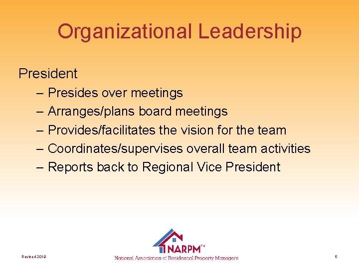 Organizational Leadership President – Presides over meetings – Arranges/plans board meetings – Provides/facilitates the