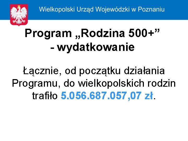 """Program """"Rodzina 500+"""" - wydatkowanie Łącznie, od początku działania Programu, do wielkopolskich rodzin trafiło"""
