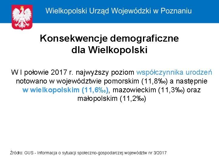 Konsekwencje demograficzne dla Wielkopolski W I połowie 2017 r. najwyższy poziom współczynnika urodzeń notowano