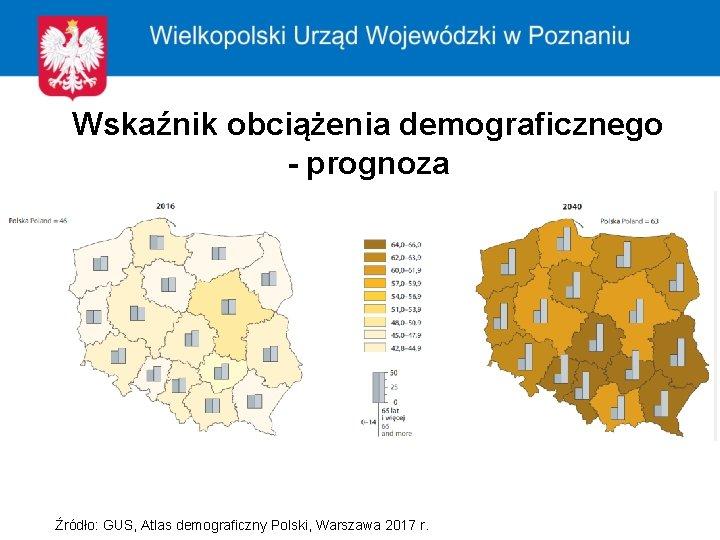 Wskaźnik obciążenia demograficznego - prognoza Źródło: GUS, Atlas demograficzny Polski, Warszawa 2017 r.