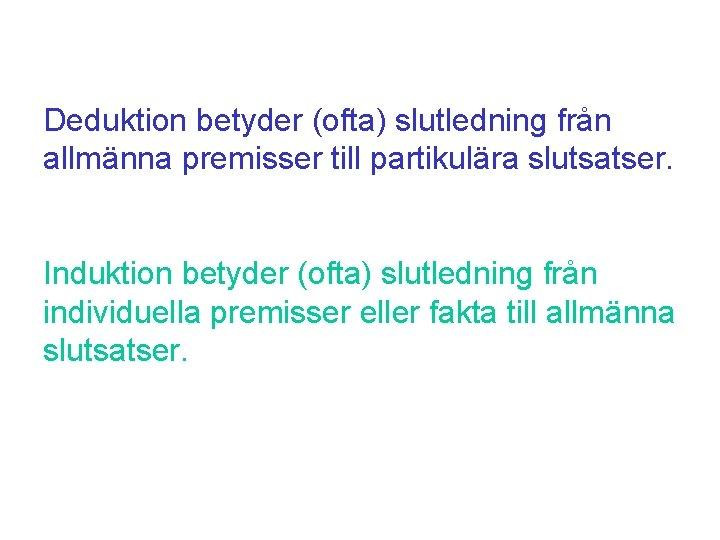 Deduktion betyder (ofta) slutledning från allmänna premisser till partikulära slutsatser. Induktion betyder (ofta) slutledning
