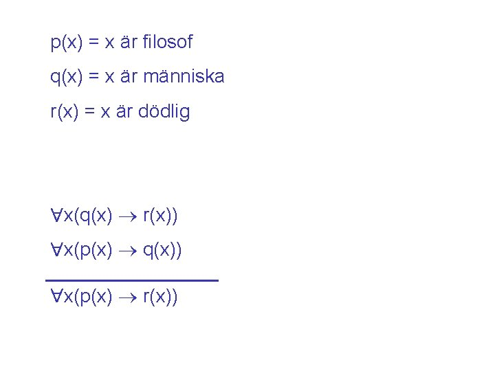 p(x) = x är filosof q(x) = x är människa r(x) = x är