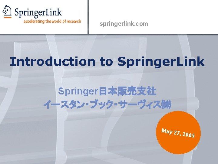 springerlink. com Introduction to Springer. Link Springer日本販売支社 イースタン・ブック・サーヴィス㈱ May 27 , 2005
