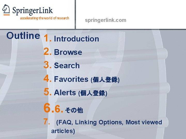 springerlink. com Outline 1. Introduction 2. Browse 3. Search 4. Favorites (個人登録) 5. Alerts