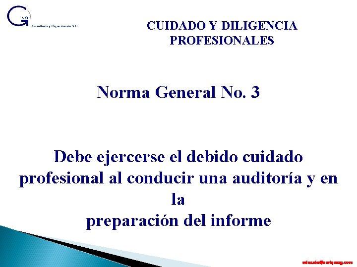 CUIDADO Y DILIGENCIA PROFESIONALES Norma General No. 3 Debe ejercerse el debido cuidado profesional