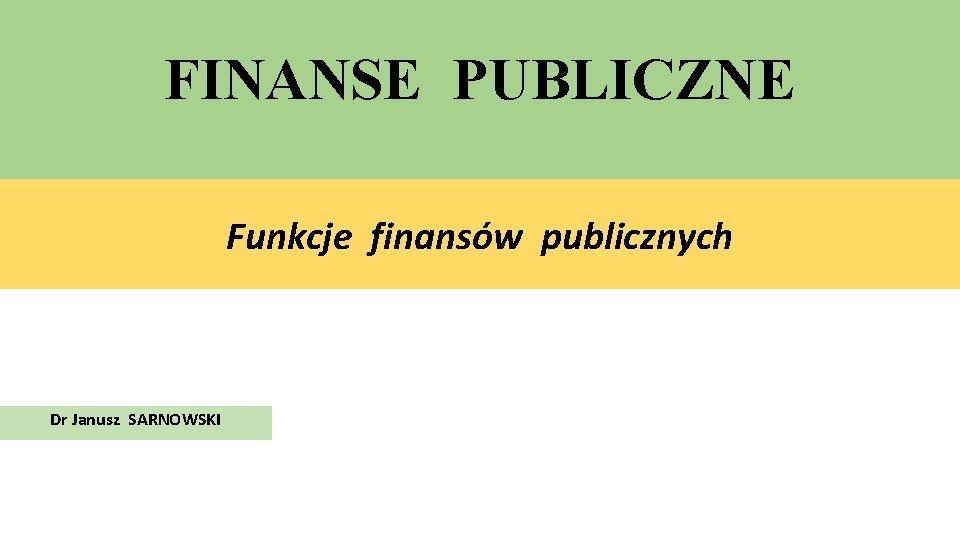 FINANSE PUBLICZNE Funkcje finansów publicznych Dr Janusz SARNOWSKI
