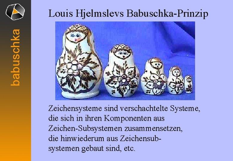 babuschka Louis Hjelmslevs Babuschka-Prinzip Zeichensysteme sind verschachtelte Systeme, die sich in ihren Komponenten aus