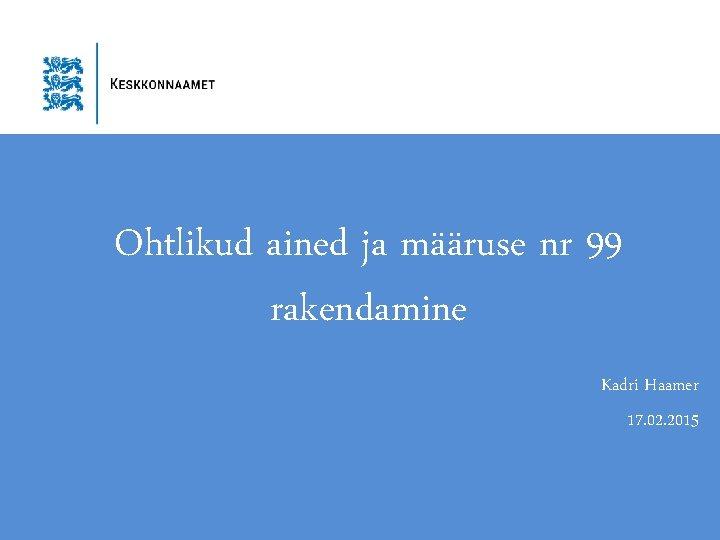 Ohtlikud ained ja määruse nr 99 rakendamine Kadri Haamer 17. 02. 2015