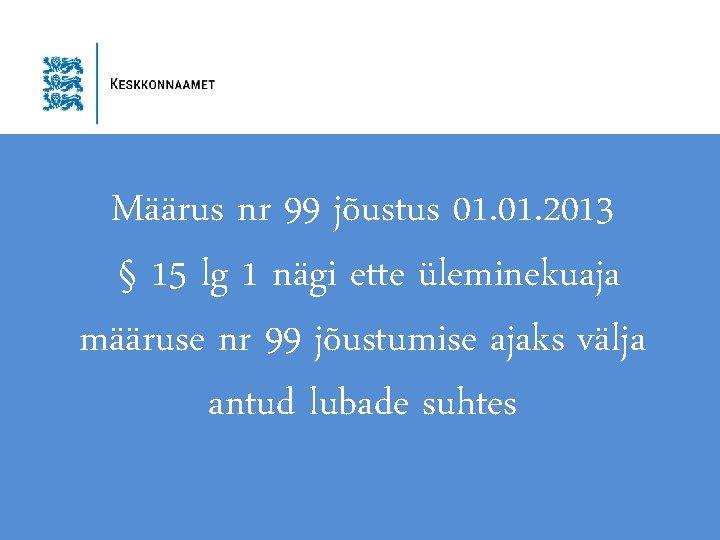 Määrus nr 99 jõustus 01. 2013 § 15 lg 1 nägi ette üleminekuaja määruse