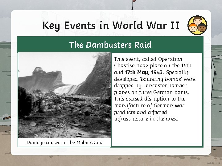 Key Events in World War II The Dambusters Raid This event, called Operation Chastise,