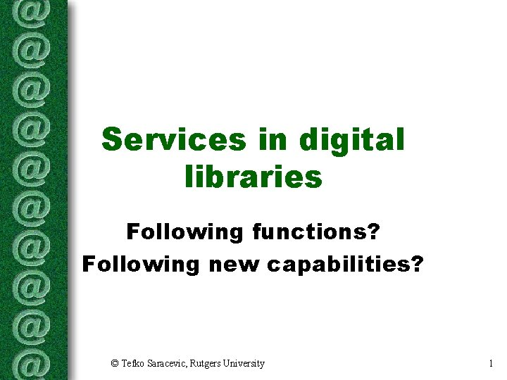 Services in digital libraries Following functions? Following new capabilities? © Tefko Saracevic, Rutgers University
