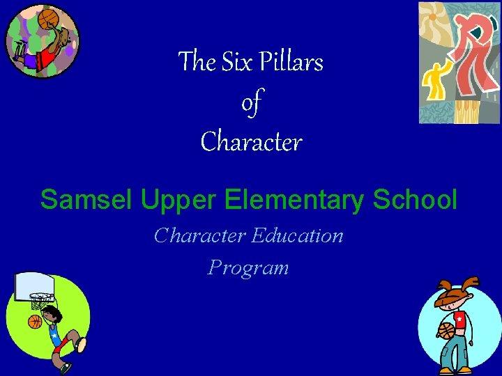 The Six Pillars of Character Samsel Upper Elementary School Character Education Program