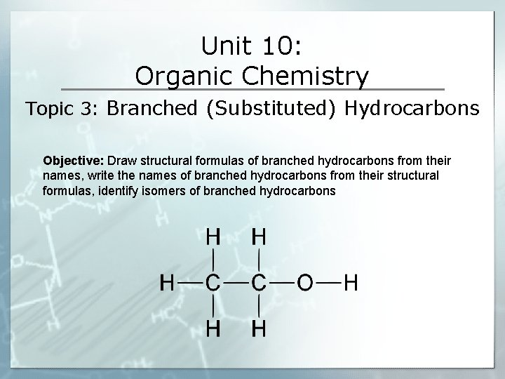 Unit 10: Organic Chemistry Topic 3: Branched (Substituted) Hydrocarbons Objective: Draw structural formulas of
