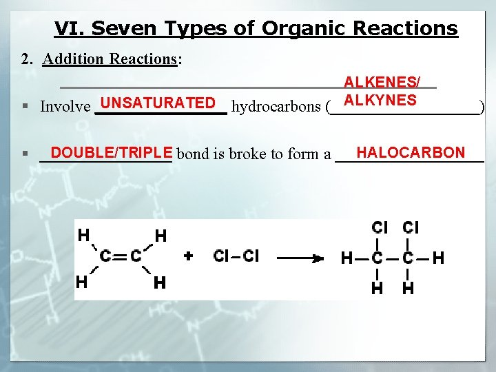 VI. Seven Types of Organic Reactions 2. Addition Reactions: ALKENES/ ALKYNES UNSATURATED § Involve
