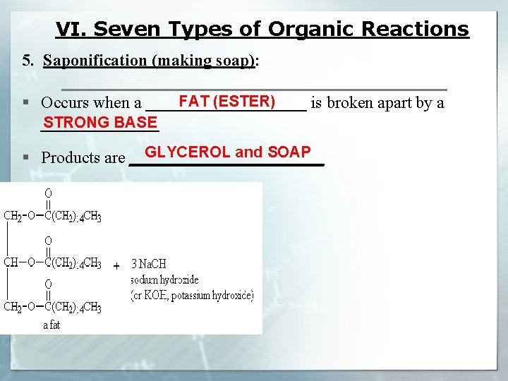 VI. Seven Types of Organic Reactions 5. Saponification (making soap): FAT (ESTER) § Occurs