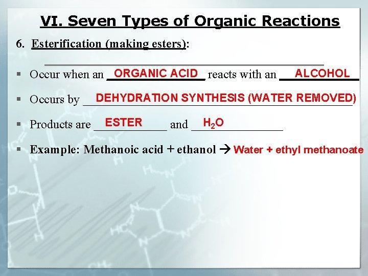 VI. Seven Types of Organic Reactions 6. Esterification (making esters): ORGANIC ACID ALCOHOL §