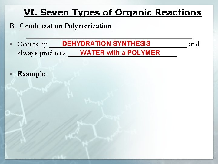 VI. Seven Types of Organic Reactions B. Condensation Polymerization DEHYDRATION SYNTHESIS § Occurs by