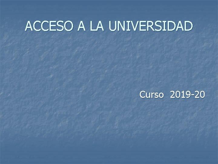 ACCESO A LA UNIVERSIDAD Curso 2019 -20