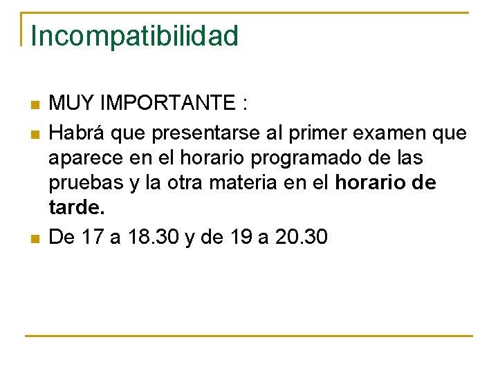 Incompatibilidad n n n MUY IMPORTANTE : Habrá que presentarse al primer examen que