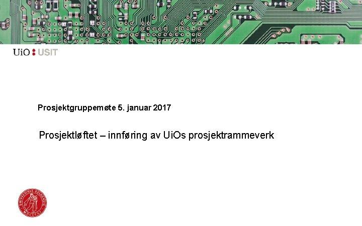 Prosjektgruppemøte 5. januar 2017 Prosjektløftet – innføring av Ui. Os prosjektrammeverk