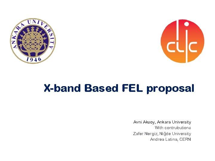 X-band Based FEL proposal Avni Aksoy, Ankara University With contrubutions Zafer Nergiz, Niğde University